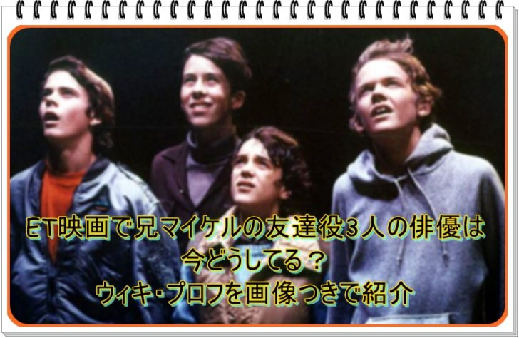 ET映画で兄マイケルの友達役3人の俳優は今どうしてる?ウィキ・プロフを画像つきで紹介