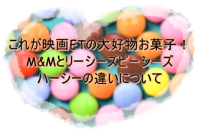 これが映画ETの大好物お菓子!M&Mとリーシーズピーシーズ・ハーシーの違いについて