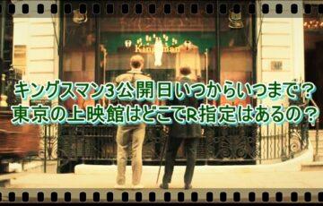 キングスマン3公開日いつからいつまで?東京の上映館はどこでR指定はあるの?