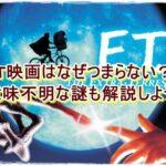ET映画はなぜつまらない?意味不明な謎も解説しよう